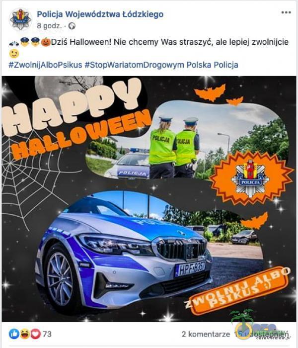 Policja Województwa Łódzkiego 8 godz. • G Dziś Halloween! Nie chcemy Was straszyć, ale lepiej zwolnijcie #ZwolnijAlboPsikus #StopWariatomDrogowym Polska Policja OȘ073 2 komentarze 15 udostępnień
