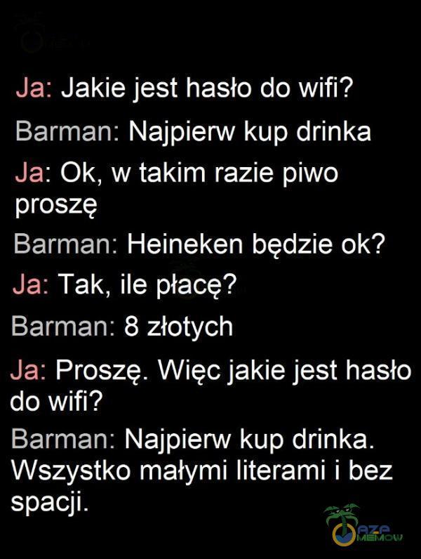 Ja: Jakie jest hasło do wifi? Barman: Najpierw kup drinka Ja: Ok, w takim razie piwo proszę Barman: Heineken będzie ok? Ja: Tak, ile płacę? Barman: 8 złotych Ja: Proszę. Więc jakie jest hasło (oSA Batman: Najpierw kup drinka. Wszystko małymi literami i bez spacji.