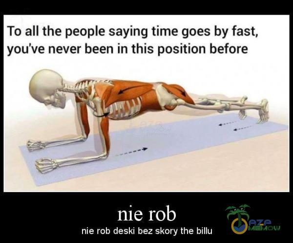 To all the peoe saying time goes by fast. you ve never been in this position before nie rob deski bez skury the billu
