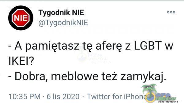 Tygodnik NIE 000 ©TygodnikNIE - A pamiętasz tę aferę z LGBT w IKE? - Dobra, meblowe też zamykaj. 10:35 PM 6 lis 2020 - Twitter for iPhone