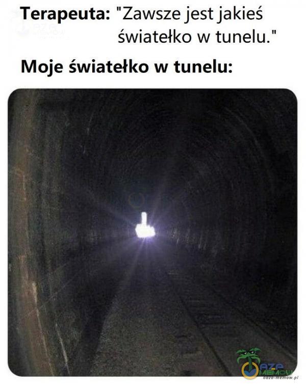 Terapeuta: Zawsze jest jakieś światełko w tunelu. Moje światełko w tunelu: