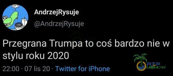 AndrzejRysuje MAndrzejRysuje Przegrana Trumpa to coś bardzo nie w stylu roku 2020 22:00 « 07 lis 20 = Twitter for iPhone