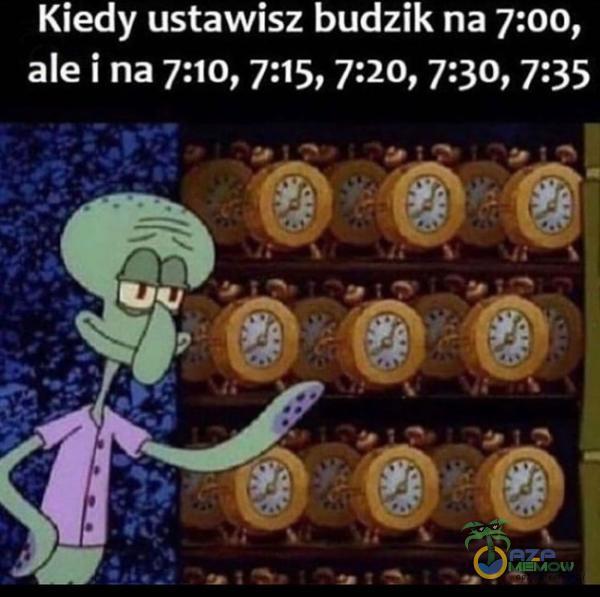 Kiedy ustawisz budzik na 7:00, ale i na 7:10, 7:15, 7:20, 7:30, 7:35