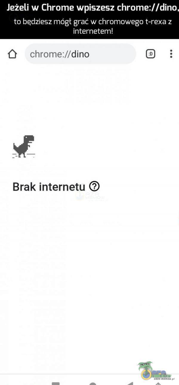 Jeżeli w Chrome wpiszesz chrome://dino to będziesz mógł grać w chromawega t-rexa z czę Ó . chrome:/dino BD 3 gł Brak internetu O