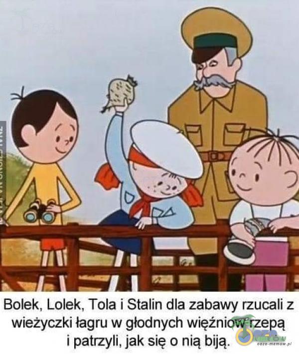 —1/11 Bolek, Lolek, Tola i Stalin dla zabawy rzucali z wieżyczki łagru w głodnych więźniow rzepą i patrzyli, jak się o nią biją.