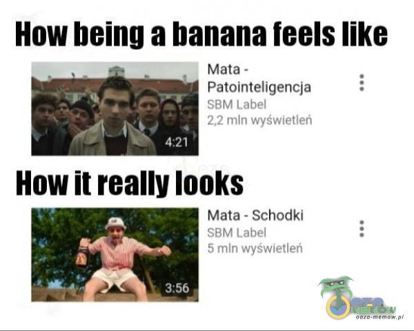 How being a banana feels like Mata - Patointeligencja SBM Label 2,2 mln wyświetleń 4:21 How ił really looks Mata - Schodki SBM Label 5 mln wyświetleń 3:56