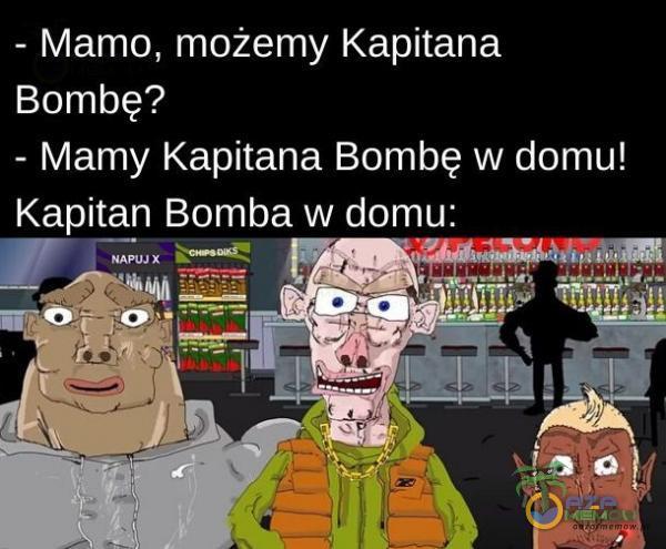 - Mamo, możemy Kapitana Bombę? - Mamy Kapitana Bombę w domu!