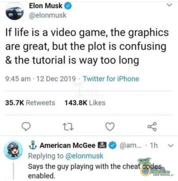 """Elan Musi; . v .gannmusk If life is a video game, the graphics are great, but-the ot is confusing & the tutorial is way too long 3:45 .: