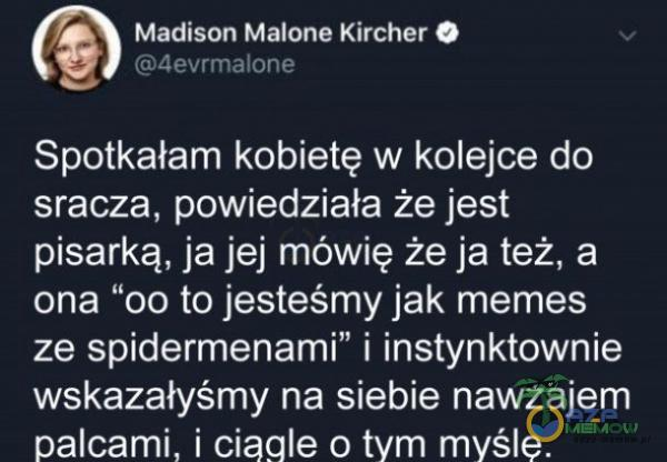 """Madison Malone Kircher O 4evrmaIone Spotkałam kobietę w kolejce do ***acza, powiedziała że jest pisarką, ja jej mówię że ja też, a ona """"00 to jesteśmy jak memes ze spidermenami"""" i instynktownie wskazałyśmy na siebie nawzajem palcami,..."""