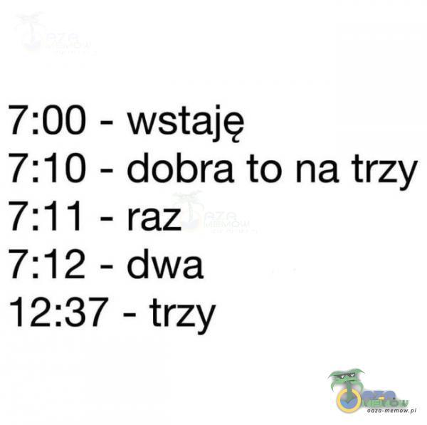 7:00 — wstaję 7:10 - dobra to na trzy 7:11 - raz 7:12 - dwa 12:37 - trzy