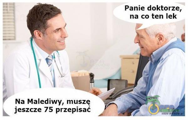Panie doktorze, na co ten lek Na Malediwy, muszę jeszcze 75 przepisać