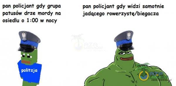 pan policjant gdy grupa pan policjant gdy wieizi samotnie patusów drze mordy na jadącego rowerzystą/biegacza osiedlu 6 1:00 W nocy: