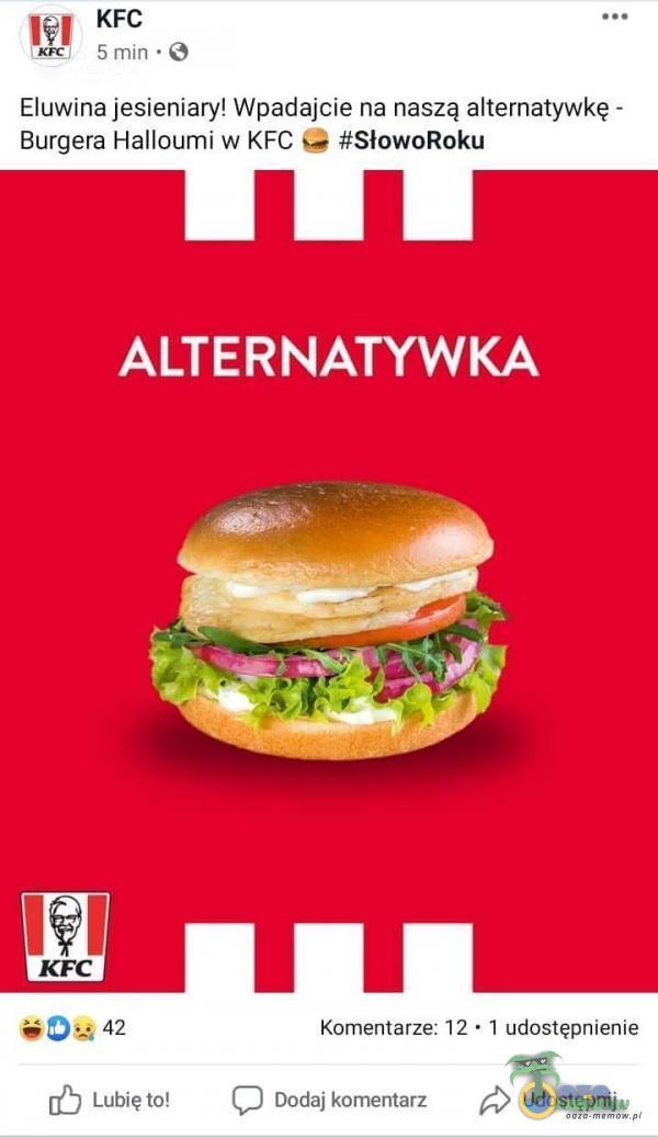 5 min • O Eluwina jesieniary! Wpadajcie na naszą alternatywkę - Burgera Halloumi w KFC #SłowoRoku ALTERNATYWKA 42 Lubię to! Komentarze: 12 • I udostępnienie Dodaj komentarz Udostępnij