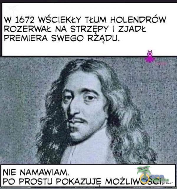 W 1672 WŚCIEKŁY TEUM HOLENDRÓW ROZERWAŁ NA STRZĘPY   ZJADŁ PREMIERA SWEGO RZĄDU. NIE NAMAWIAM. a PO PROSTU POKAZUJĘ MOŻLIWOŚCI.