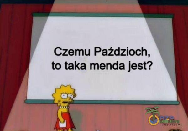 Czemu Paździoch, * to taka menda jest?