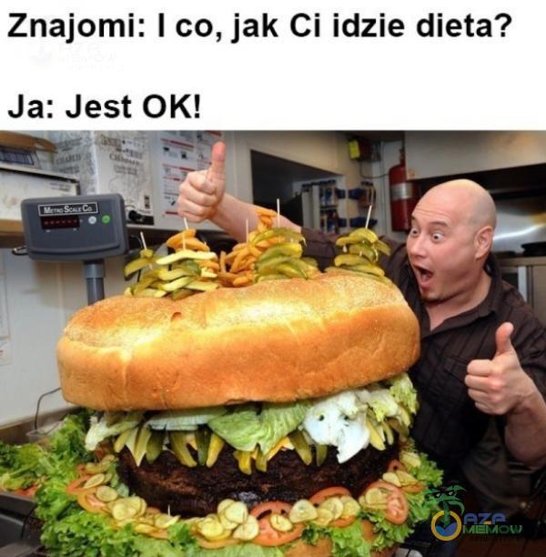 Znajomi: I co, jak Ci idzie dieta? Ja: Jest OK!