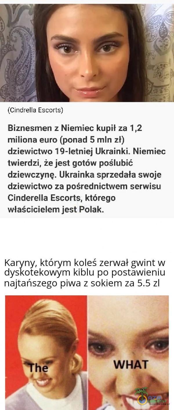 (cindrella Escuris) Biznesmen :. Niemiec kupil za 1,2 miliona euro (ponad 5 mln zl) dziewictwo19-Ietniej Ukrainki. Niemiec twierdzi, że jest gotów poślubić dziewczynę. Ukrainka sprzedała sWoje dziewictwo za pośrednictwem serwisu Cinderella...