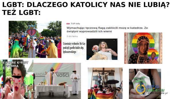 LGBT: DLACZEGO KATOLICY NAS NIE LUBIĄ? TEŻ LGBT: ***achując tęczo Wą nagą w katedrze. zo świątyni ich wiem' Catstnią Gay NO CI