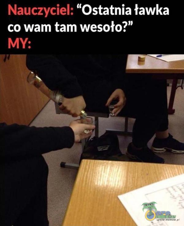 """Nauczyciel: Ostatnia ławka co wam tam wesoło?"""" MY: ~ K fa""""? """" """"15 [ .: W"""