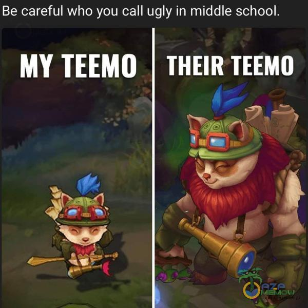 Be careful who you call ugly in middle school. MY TEEMO THEIR TEEMO