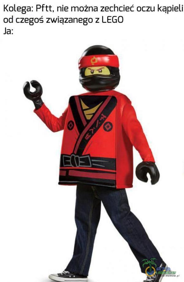 Kolega: Pftt, nie możnia zechcieć oczu kąpieli od czegoś związanego z LEGO Ja: