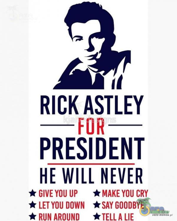 11 RICK ASTLEY FOR PRESIDENT HE WILL NEVER GIVE UP CRY LETYOU DOWN *SAY GOODBYE * RUN AROUND *TELL A LIE