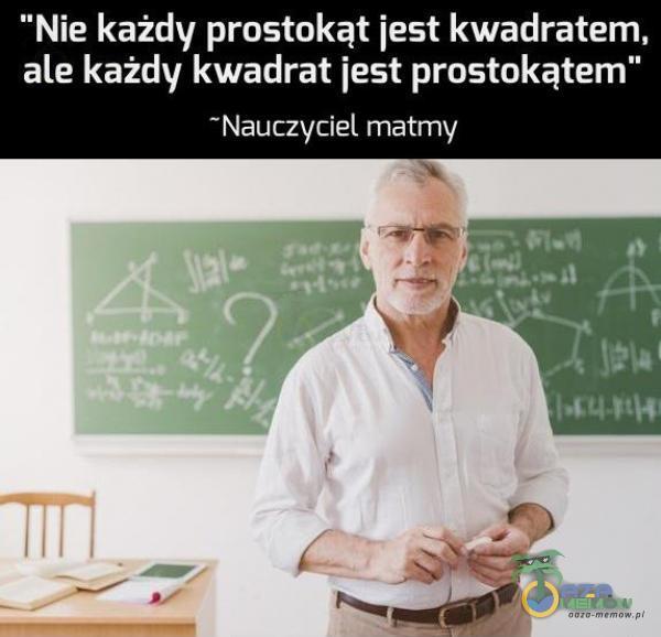 """Nie każdy prostokąt jest kwadratem, ale każdy kwadrat jest prostokątem"""" Nauczyciel matmy"""