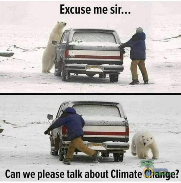 Excuse me Can we ease talk about Climate Change?