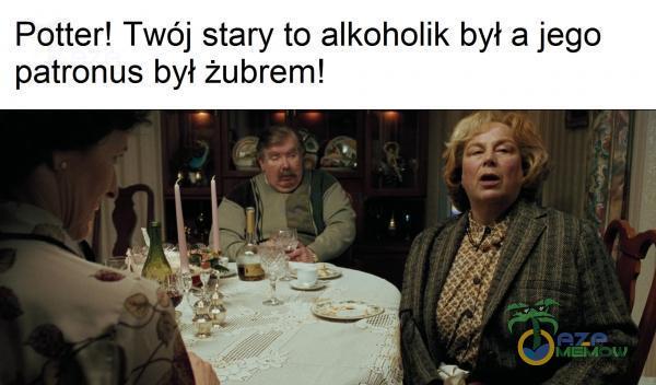 Potter! Twój stary to alkoholik był a jego patronus był żubrem!