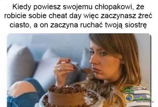 Kiedy powiesz swojemu chłopakowi, że robicie sobie cheat day więc zaczynasz żreć ciasto, a on zaczyna ruchać twoją siostrę: