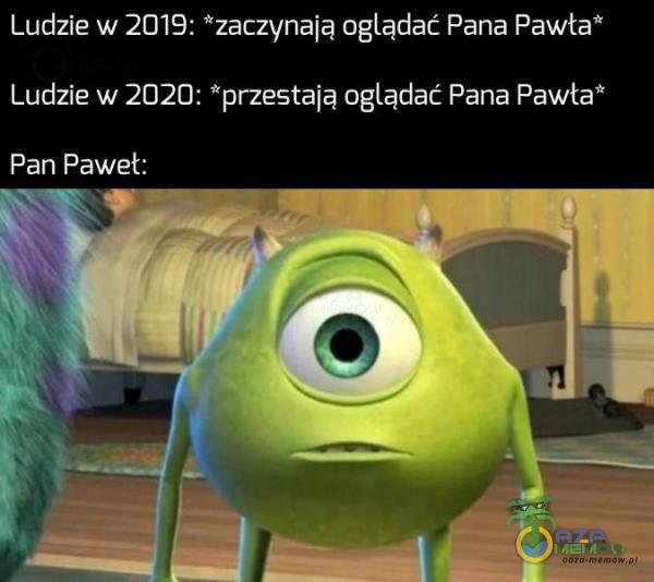 """Ludzie w 2019: *zaczynają oglądać Pana Pawta* Ludzie w 2020: *przestają oglądać Pana Pawła"""" Pan Pawet:"""