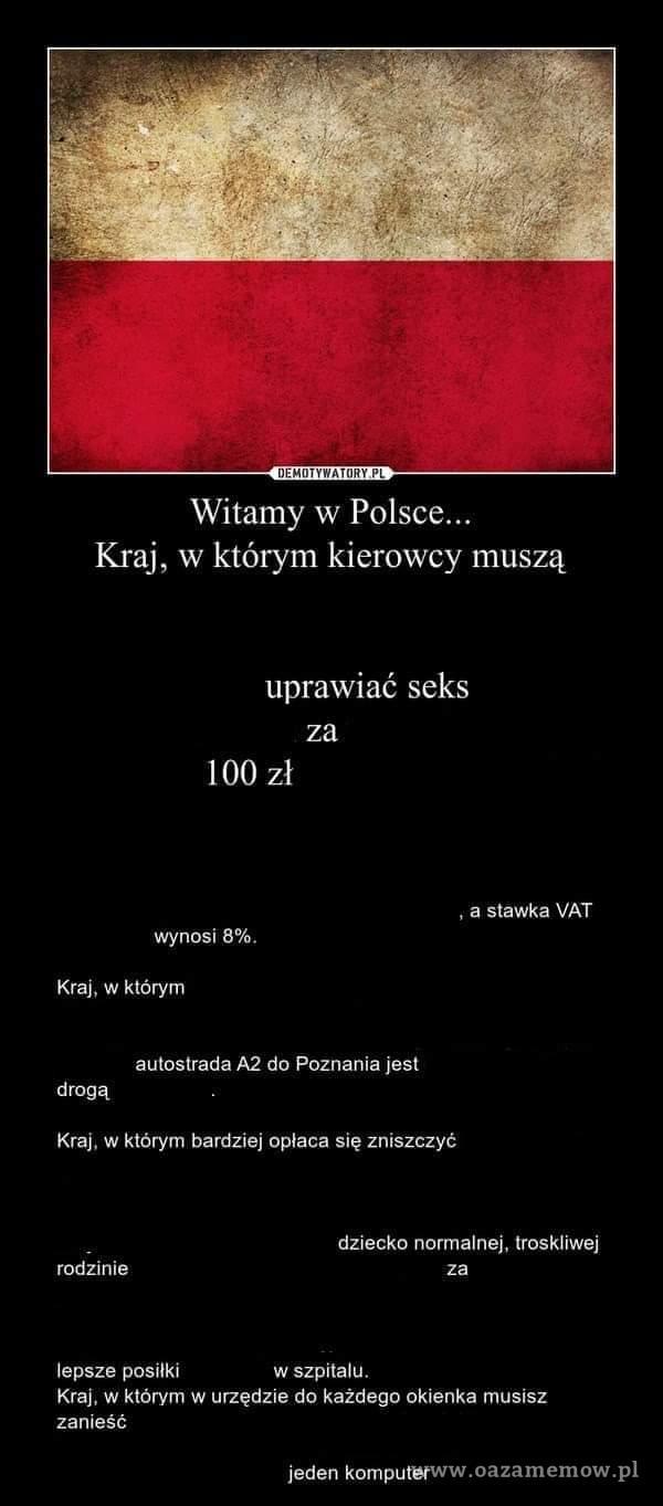 Kraj, Witamy w w którym kierowcy muszą uprawiać seks za 100 zł , a stawka VAT wynosi 8%. Kraj, w którym autostrada A2 do Poznania jest drogą...