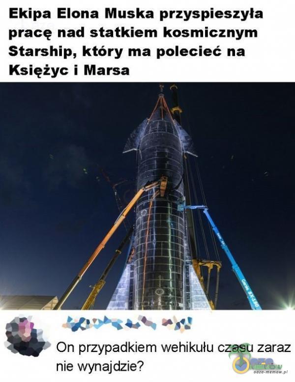 Ekipa Elona Muska przyspieszyła pracę nad statkiem kosmicznym Starship, który ma polecieć na Księżyc i Marsa pogania Był * On przypadkiem wehikułu czasu zaraz nie wynajdzie?