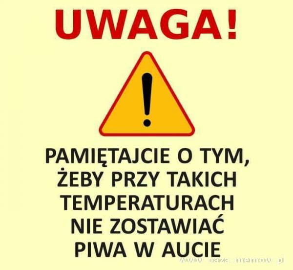 UWAGA! PAMIĘTAJCIE O TYM, ŻEBY PRZY TAKICH TEMPERATURACH NIE ZOSTAWIAĆ PIWA W AUCIE