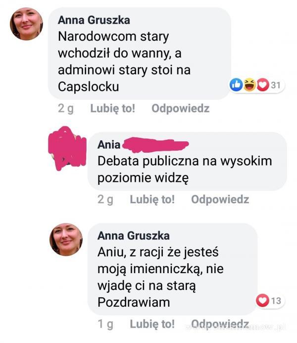 Anna Gruszka Narodow stary wchodził do wanny, a adminowi stary stoi na Capslocku Oi031 2 g Lubię to! Odpowiedz Ania Debata publiczna na wysokim...