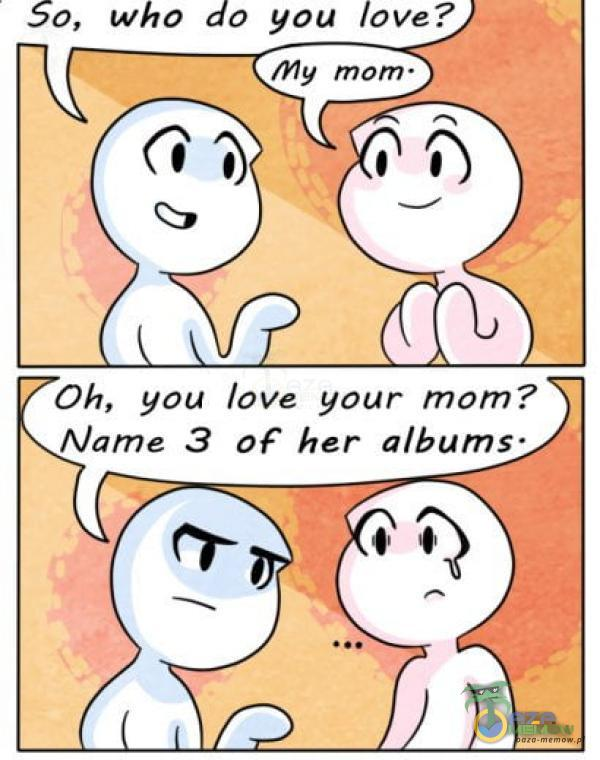 50, who do you love? my mom• 11 Oh, you love your tnom? Name 3 OF her albums•