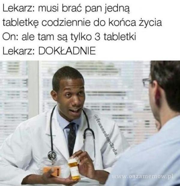 Lekarz: musi brać pan jedną tabletkę codziennie do końca życia On: ale tam są tylko 3 tabletki Lekarz: DOKŁADNIE