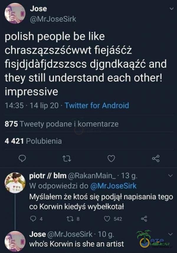 BE ę polish peoe be like chraszązszśówwi fiejaśćż fisjdjdafjdzszscs djgndkaąźć and they still understand each other! uj oKSSSNI EEC CN PKO WZA CIENTALECEI 875 Twesly podane | kumiertarze 4421 Polubienia LP = piotr / blm (ORakanMain_ la W...