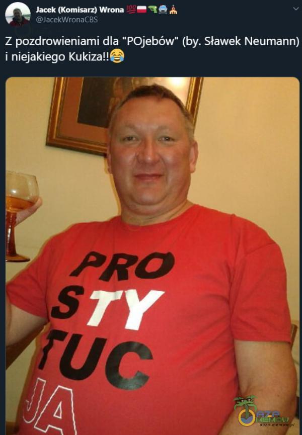 Jacek (Komisarz) Wrona JacekWronaCBS Z pozdrowieniami dla PO***ów (by. Sławek Neumann) i niejakiego Kukiza!! PRO