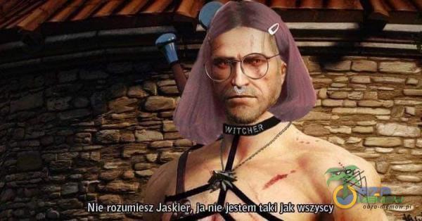 Nie rozurą)esz Jaskier, ja nie jestelll taki jak wszyscy
