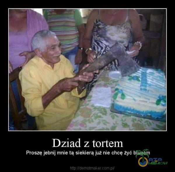 Dziad z tortem Proszę j***ij mnie tą siekierą już nie chcę żyć błagam
