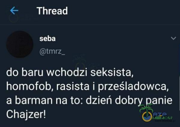 €— Thread Seba [Ilu Wuj do baru wchodzi seksista, homofob. rasista i prześladowca. a barman na to: dzień dobry panie Chajzer!