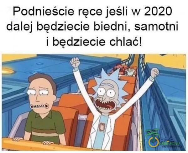 Podnieście ręce jeśli w 2020 dalej będziecie biedni, samotni i będziecie chlać!