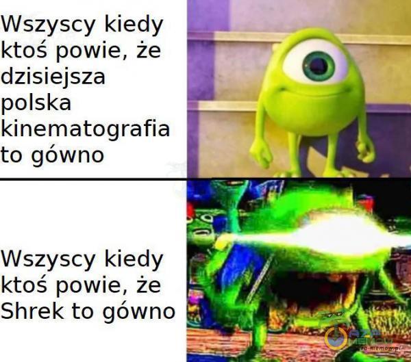 Wszyscy kiedy ktoś powie, że dzisiejsza polska kinematografia to gówno Wszyscy kiedy ktoś powie, że Shrek to gówno Bi