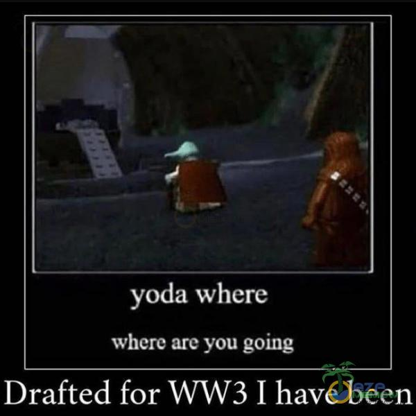 — — _ł « d ? yoda where where ate yuu going Drafted for WW3 I have been
