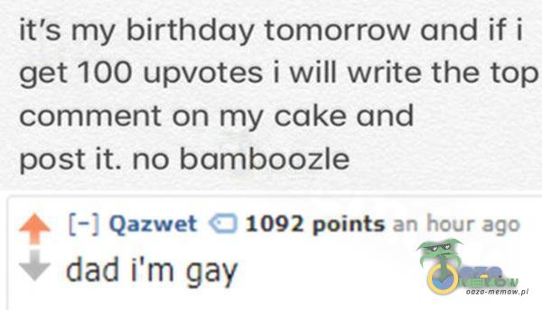 iťs my birthday tomorrow and if i get 100 upvotes i will write the top ment on my cake and post ił. no bamboozle Qazwet O 1092 points an hour ago...