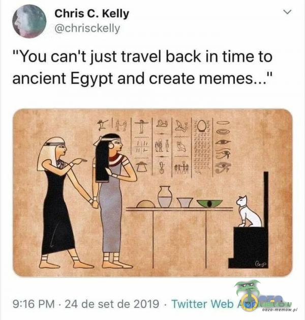 Chris C. Kelly chrisckelly You canlt just travel back in time to ancient Egypt and create 9:16 PM • 24 de set de 2019 Twitter Web App
