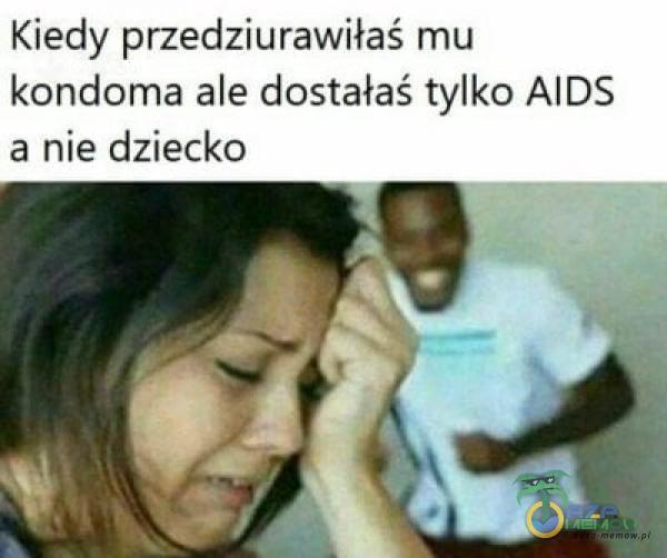 Kiedy przedziurawiłaś mu kondoma ale dostałaś tylko AIDS a nie dziecko
