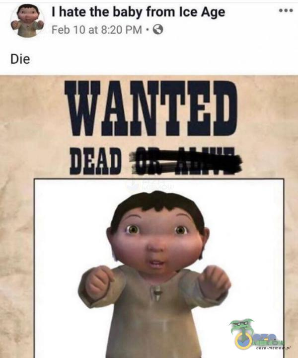 "| hate the baby frOm Ice Age FEU IE al Er ET) PM WANTED # DEAD "" Die"