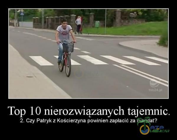 Top 10 nierozwiązanych tajemnic. 2. Czy Patryk z Kościerzyna powinien zapłacic za mandat?